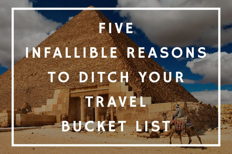 5 Infallible Reasons to Ditch Your Travel Bucket List