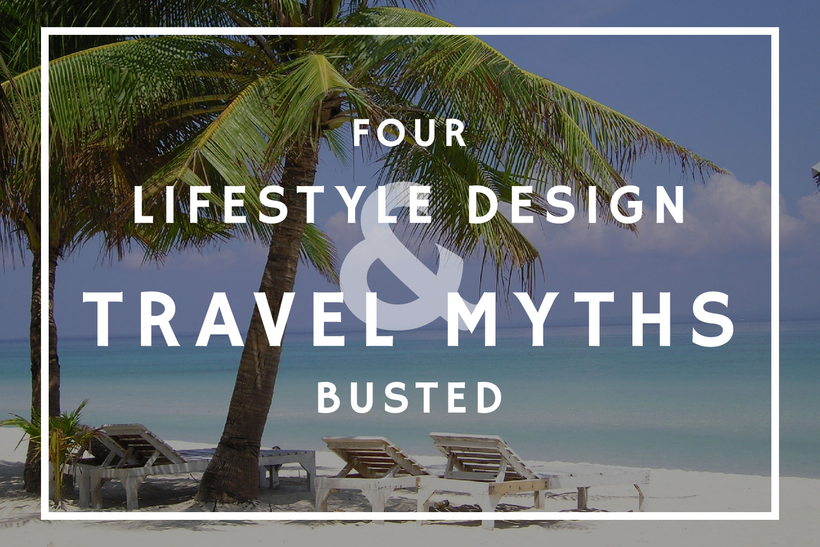 4 Lifestyle Design and Travel Myths Busted